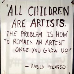 Artists are often thought of in many different ways, I like to think they have childlike creativity. This quote summarizes this very well.