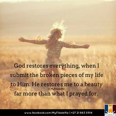 God restores everything, when I submit the broken pieces of my life to Him. He restores me to a beauty far more than what I prayed for.