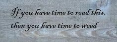 If you have time to read this, then you have time to weed.  How true!  Get weeding... Work Quotes, Sign Quotes, Cute Quotes, Funny Quotes, Sign Sayings, Old Wood Signs, Rustic Signs, Funny Garden Signs, Unique Garden Decor