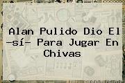 http://tecnoautos.com/wp-content/uploads/imagenes/tendencias/thumbs/alan-pulido-dio-el-si-para-jugar-en-chivas.jpg Alan Pulido. Alan Pulido dio el ?sí? para jugar en Chivas, Enlaces, Imágenes, Videos y Tweets - http://tecnoautos.com/actualidad/alan-pulido-alan-pulido-dio-el-si-para-jugar-en-chivas/