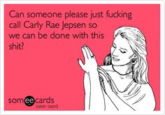 Funny Breakup Ecard: Can someone please just fucking call Carly Rae Jepsen so we can be done with this shit?