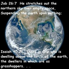 (Job 26:7)  7 He stretches out the northern sky over empty space, Suspending the earth upon nothing; ==== (Isaiah 40:22) . . .There is One who dwells above the circle of the earth, And its inhabitants are like grasshoppers. He is stretching out the heavens like a fine gauze, And he spreads them out like a tent to dwell in.