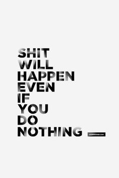 Even If You Do Nothing. sooo do something. and do shit you can be proud of. urself.