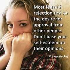 """Most fears of rejection rest on the desire for approval from other people. Don't base your self-esteem on their opinions."" ~ Harvey Mackay"
