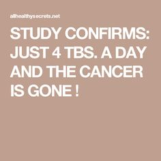 STUDY CONFIRMS: JUST 4 TBS. A DAY AND THE CANCER IS GONE !