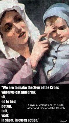 "St. Cyril of Jerusalem - ""We are to make the sign of the Cross when we eat and drink, sit....in short, in every action."""