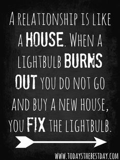 a relationship is like a house. when a lightbulb burns out you do not go and buy a new house, you fix the lightbulb.