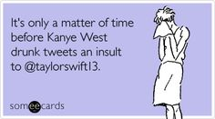 It's only a matter of time before Kanye West drunk tweets an insult to @taylorswift13.