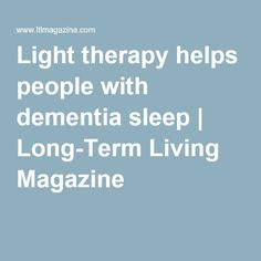 Light therapy helps people with dementia sleep | Long-Term Living Magazine