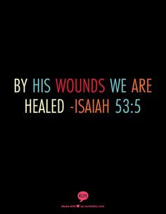 By His wounds we are healed -Isaiah 53:5