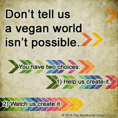 Pro vegan: Don't tell us a vegan world isn't possible.  You have two choices - 1. help us create it; 2. watch us create it.
