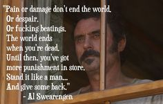 """Al Swearengen: """"Pain or damage don't end the world. Or despair, or fucking beatings. The world ends when you're dead. Until then, you've got more punishment in store. Stand it lik…"""