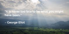 """It is never too late to be what you might have been.""   – George Eliot"