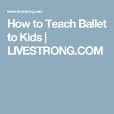 How to Teach Ballet to Kids | LIVESTRONG.COM