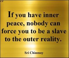 If you have inner peace, nobody can force you to be a slave to the outer reality.- Sri Chinmoy http://prosperityclub1.com/