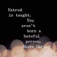 Hatred is taught. You aren't born a hateful person. #motivation #inspiration