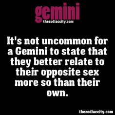 ZODIAC GEMINI FACTS - It's not uncommon for a Gemini to state that they better relate to their opposite sex more so than their own.