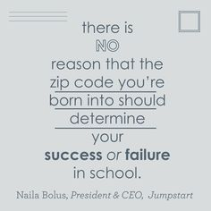 """There is no reason that the zip code you're born into should determine your success or failure in school."" - Naila Bolus, President & CEO, Jumpstart"