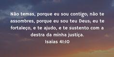 """""""Não temas, porque eu sou contigo; não te assombres, porque eu sou teu Deus; eu te fortaleço, e te ajudo, e te sustento com a destra da minha justiça."""" Isaías 41.10"""