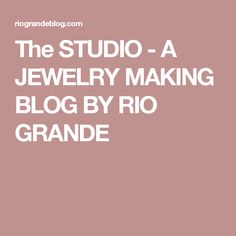 The STUDIO - A JEWELRY MAKING BLOG BY RIO GRANDE