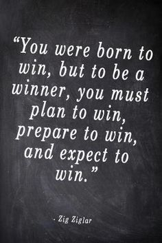 You Were Born To Win, but to be a winner, you must plan to win, prepare to win, and expect to win.