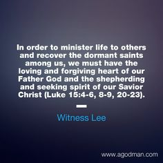 In order to minister life to others and recover the dormant saints among us, we must have the loving and forgiving heart of our Father God and the shepherding and seeking spirit of our Savior Christ (Luke 15:4-6, 8-9, 20-23). Witness Lee. More via www.agodman.com