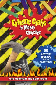 Extreme Crafts for Messy Churches - 50 activity ideas for the adventurous   Messy Church