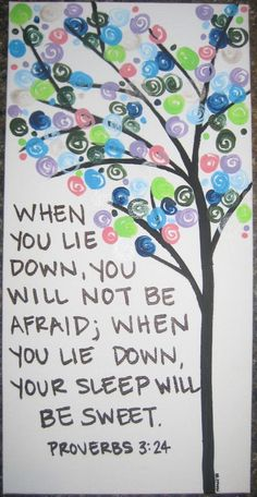 When you lie down, you will not be afraid; when you lie down, your sleep will be sweet.  — Proverbs 3:24