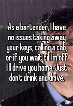 """""""As a bartender, I have no issues taking away your keys, calling a cab, or if you wait til I'm off I'll drive you home. Whisper App Confessions, Anonymous Confessions, Distracted Driving, Dont Drink And Drive, Gives Me Hope, Bartenders, Greater Good, Faith In Humanity, E Cards"""