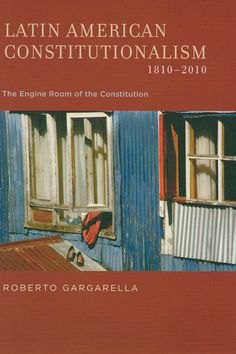 Latin American constitutionalism, 1810-2010 : the engine room of the constitution / Roberto Gargarella. - Oxford ; New York : Oxford University Press, 2013