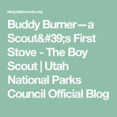 Buddy Burner—a Scout's First Stove - The Boy Scout | Utah National Parks Council Official Blog