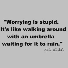 Worrying is stupid. It's like walking around with an umbrella waiting for it to rain. -Wiz Khakifa