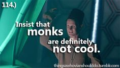 Things a Whovian Should Do: insist that monks are definitely not cool.