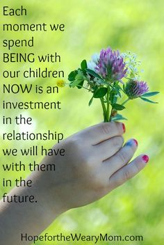 Each moment we spend BEING with our children NOW is an investment in the relationship we will have with them in the future.