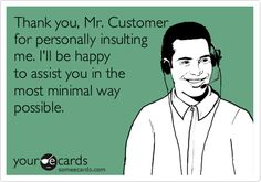 Funny Encouragement Ecard: Thank you, Mr. Customer for personally insulting me. I'll be happy to assist you in the most minimal way possible.