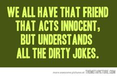 that friend that acts innocent, gets dirty jokes