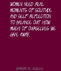 Women need real moments of solitude and self-reflection to balance out how much of ourselves we give away ~ Barbara de Angelis