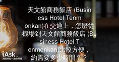 天文館商務飯店 (Business Hotel Tenmonkan)在交通上,怎麼從機場到天文館商務飯店 (Business Hotel Tenmonkan)比較方便,約需要多少時間?? by iAsk.tw