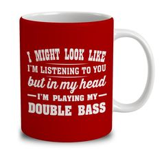 I Might Look Like I'm Listening To You, But In My Head I'm Playing My Double Bass