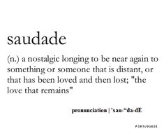"Saudade (n.) a nostalgic longing to be near agin to something or someone that is distant, or that has been loved and then lost; ""The love that remains"" portuguese"