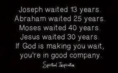 Rev Alex Shaw Google+ shares: Joseph waited 13 years. Abraham waited 25 years. Moses waited 40 years. Jesus waited 30 years. IF GOD IS MAKING YOU WAIT, YOU'RE IN GOOD COMPANY...Spiritual Insprations