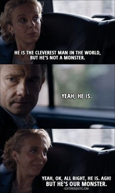 Quote from Sherlock 4x02 │ Mary Watson: He is the cleverest man in the world, but he's not a monster. John Watson: Yeah, he is. Mary Watson: Yeah, OK, all right, he is. Agh! But he's our monster.