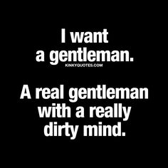"""I want a gentleman. A real gentleman with a really dirty mind."" 