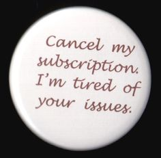 "Seriously.  I can think of a few ""subscriptions"" I need cancelled.  LoL"