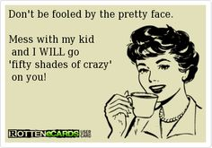 Don't be fooled by the pretty face.    Mess with my kid    and I WILL go   'fifty shades of crazy'    on you!