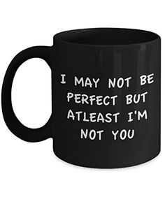 Coffee Mug I May Not Be Perfect But Atleast I'm Not You 11 oz Unique Present Idea for Friend, Mom, Dad, Husband, Wife, Boyfriend, Girlfriend - Best Office Cup Birthday Funny Gift for Coworker
