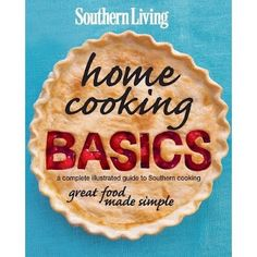 Southern Living Home Cooking Basics - a complete illustrated guide to Southern cooking and great food made