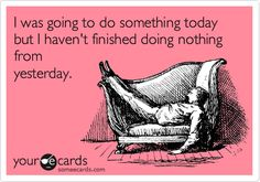 Funny Confession Ecard: I was going to do something today but I haven't finished doing nothing from yesterday.