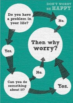 """""""If there is a solution to a problem, there is no need to worry. And if there is no solution, there is no need to worry.""""    Dalai Lama"""