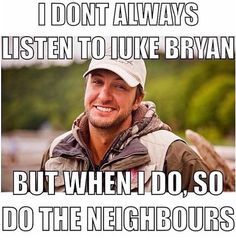 Correction **when im always listening to luke bryan the neighbours do too :)